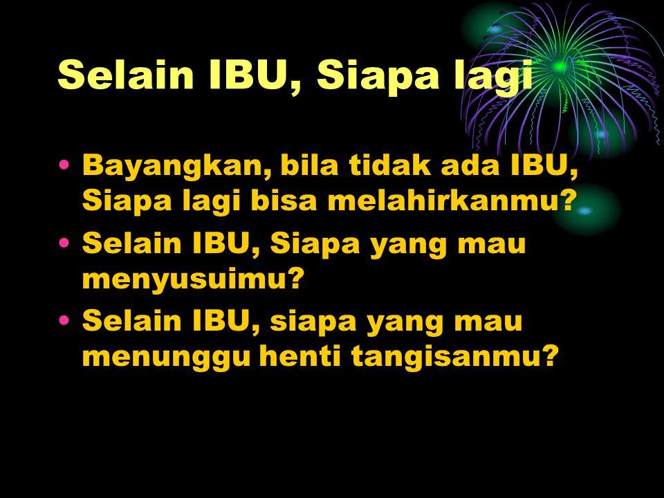 Selain IBU, Siapa lagi Bayangkan, bila tidak ada IBU, Siapa lagi bisa melahirkanmu Selain IBU, Siapa yang mau menyusuimu