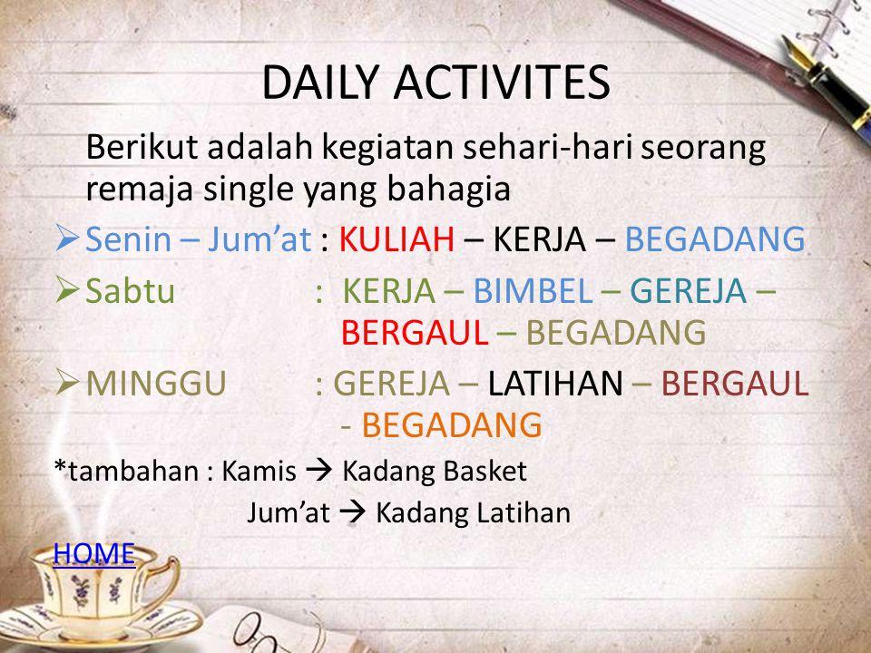 DAILY ACTIVITES Berikut adalah kegiatan sehari-hari seorang remaja single yang bahagia. Senin – Jum'at : KULIAH – KERJA – BEGADANG.