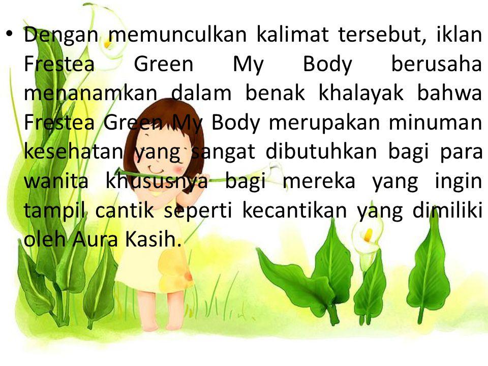 Dengan memunculkan kalimat tersebut, iklan Frestea Green My Body berusaha menanamkan dalam benak khalayak bahwa Frestea Green My Body merupakan minuman kesehatan yang sangat dibutuhkan bagi para wanita khususnya bagi mereka yang ingin tampil cantik seperti kecantikan yang dimiliki oleh Aura Kasih.