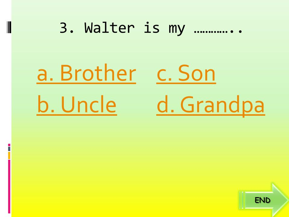 3. Walter is my ………….. a. Brother c. Son b. Uncle d. Grandpa END