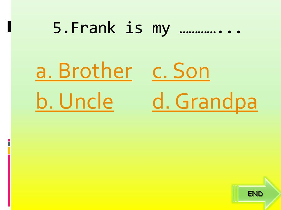 5.Frank is my …………... a. Brother c. Son b. Uncle d. Grandpa END