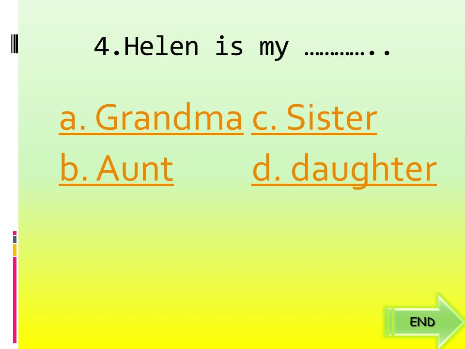 4.Helen is my ………….. a. Grandma c. Sister b. Aunt d. daughter END