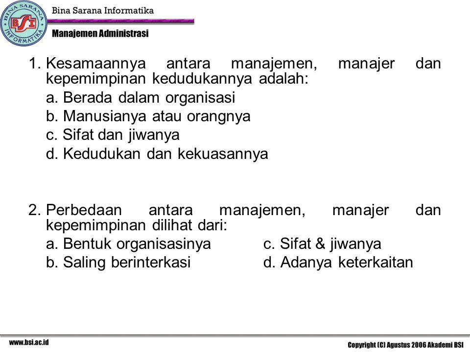 1. Kesamaannya antara manajemen, manajer dan kepemimpinan kedudukannya adalah:
