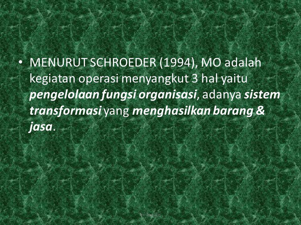 MENURUT SCHROEDER (1994), MO adalah kegiatan operasi menyangkut 3 hal yaitu pengelolaan fungsi organisasi, adanya sistem transformasi yang menghasilkan barang & jasa.
