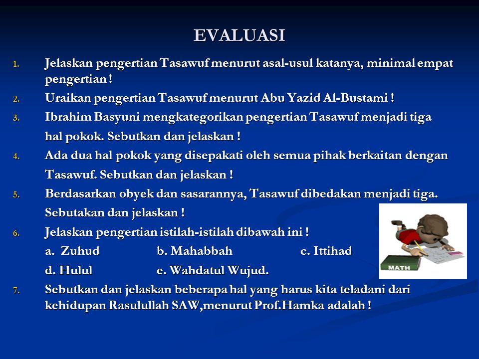 EVALUASI Jelaskan pengertian Tasawuf menurut asal-usul katanya, minimal empat pengertian ! Uraikan pengertian Tasawuf menurut Abu Yazid Al-Bustami !