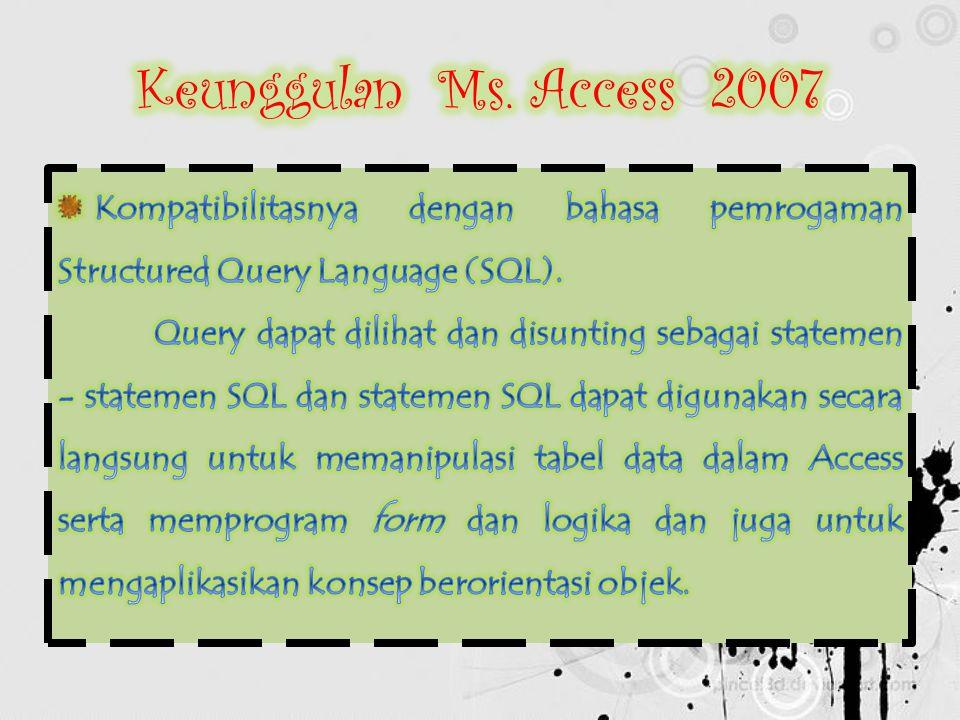 Keunggulan Ms. Access 2007 Kompatibilitasnya dengan bahasa pemrogaman Structured Query Language (SQL).