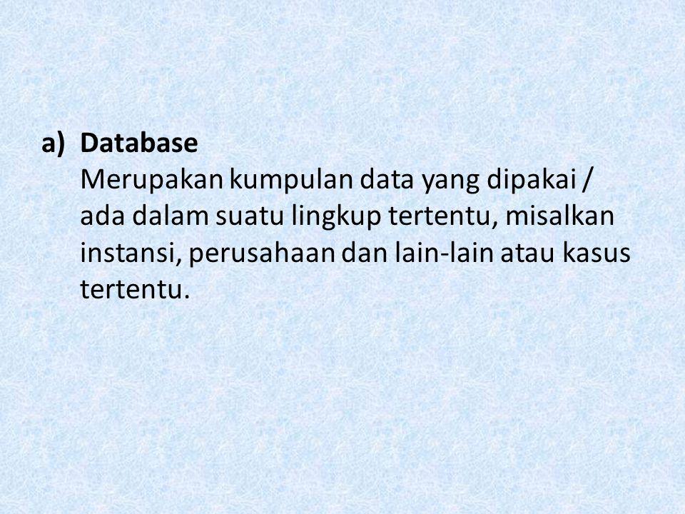 Database Merupakan kumpulan data yang dipakai / ada dalam suatu lingkup tertentu, misalkan instansi, perusahaan dan lain-lain atau kasus tertentu.