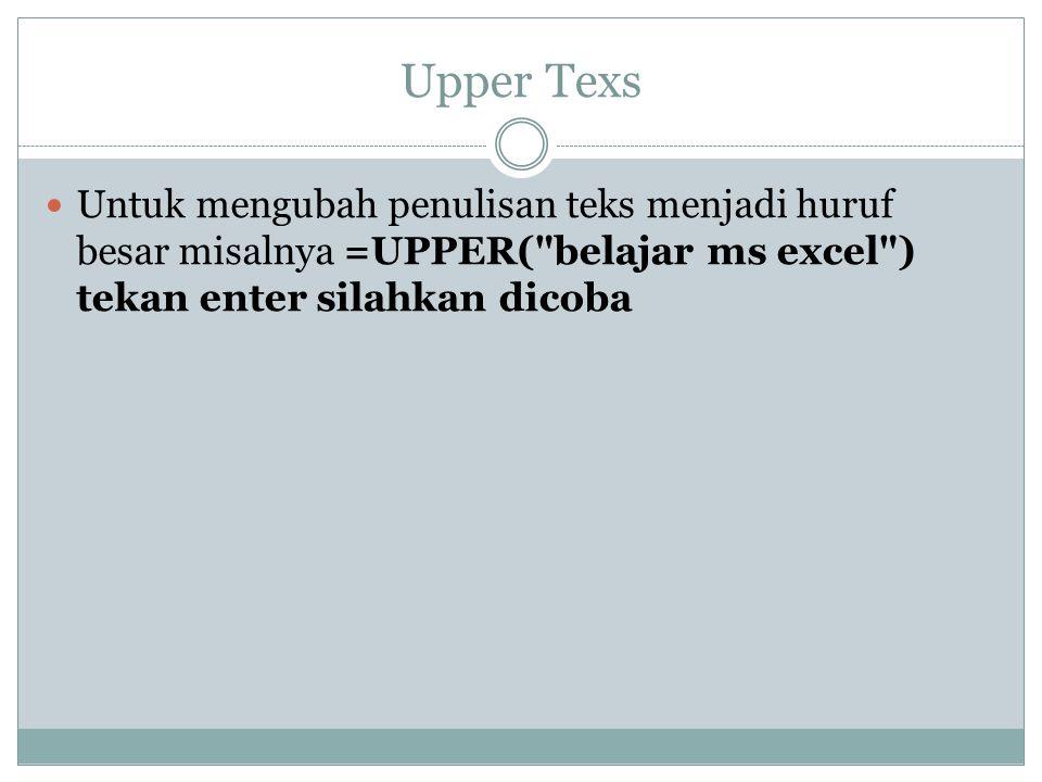 Upper Texs Untuk mengubah penulisan teks menjadi huruf besar misalnya =UPPER( belajar ms excel ) tekan enter silahkan dicoba.