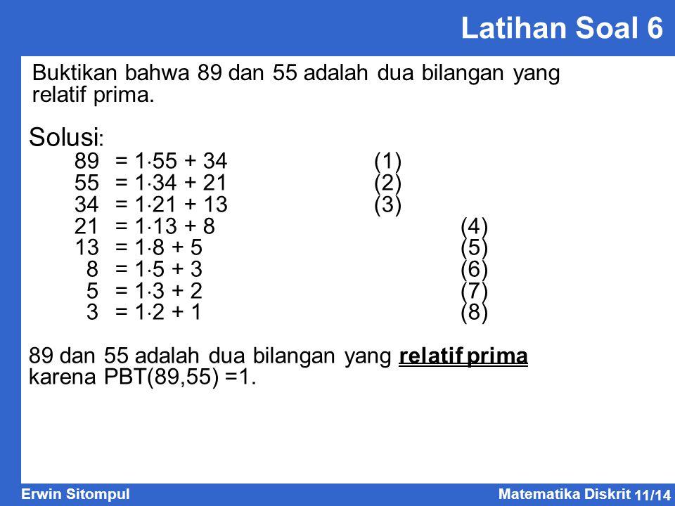 Latihan Soal 6 Buktikan bahwa 89 dan 55 adalah dua bilangan yang relatif prima. Solusi: 89 = 155 + 34 (1)