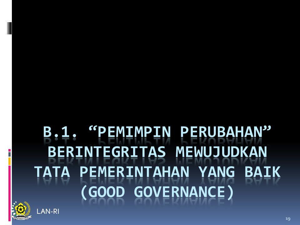 B.1. PEMIMPIN PERUBAHAN BERINTEGRITAS MEWUJUDKAN TATA PEMERINTAHAN YANG BAIK (GOOD GOVERNANCE)