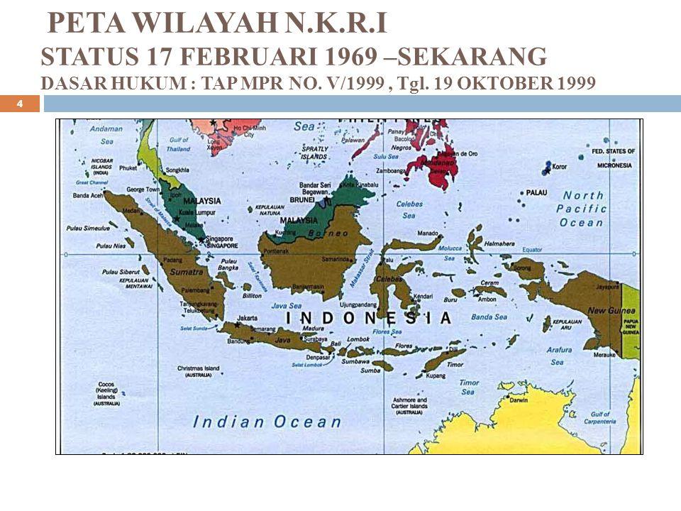PETA WILAYAH N.K.R.I STATUS 17 FEBRUARI 1969 –SEKARANG DASAR HUKUM : TAP MPR NO.