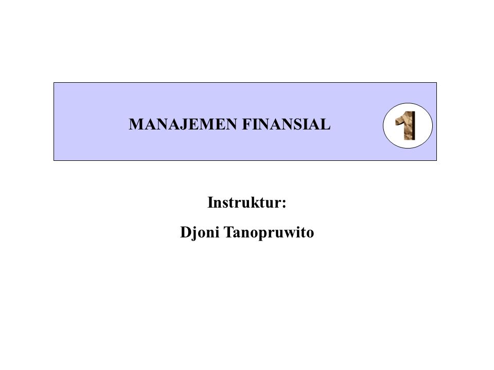 MANAJEMEN FINANSIAL 1 Instruktur: Djoni Tanopruwito