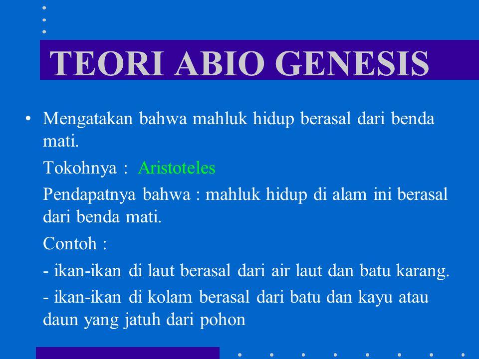 TEORI ABIO GENESIS Mengatakan bahwa mahluk hidup berasal dari benda mati. Tokohnya : Aristoteles.
