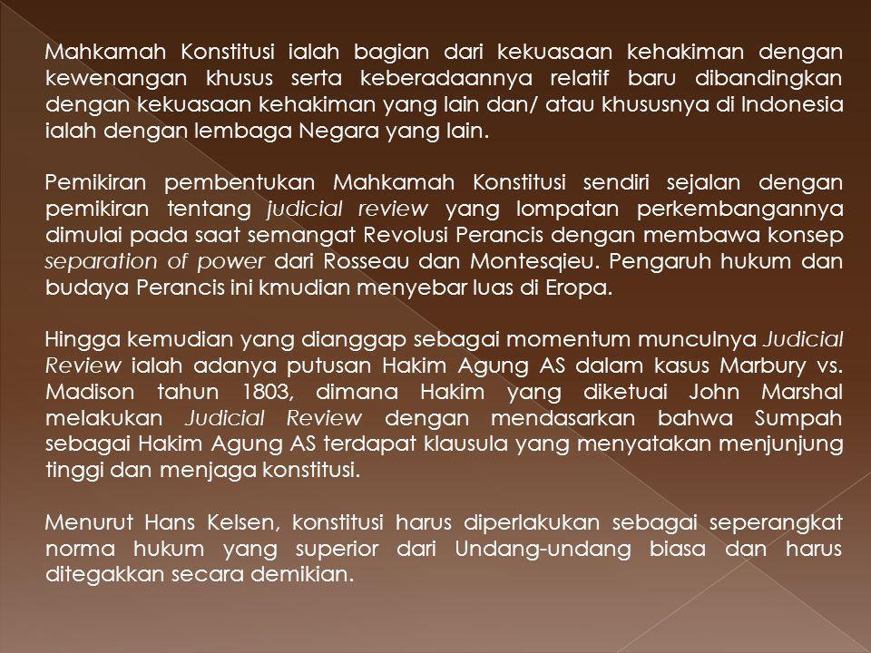 Mahkamah Konstitusi ialah bagian dari kekuasaan kehakiman dengan kewenangan khusus serta keberadaannya relatif baru dibandingkan dengan kekuasaan kehakiman yang lain dan/ atau khususnya di Indonesia ialah dengan lembaga Negara yang lain.