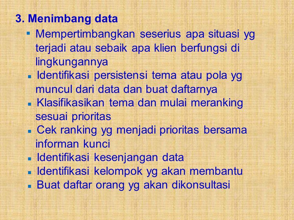 3. Menimbang data ▪ Mempertimbangkan seserius apa situasi yg terjadi atau sebaik apa klien berfungsi di lingkungannya.