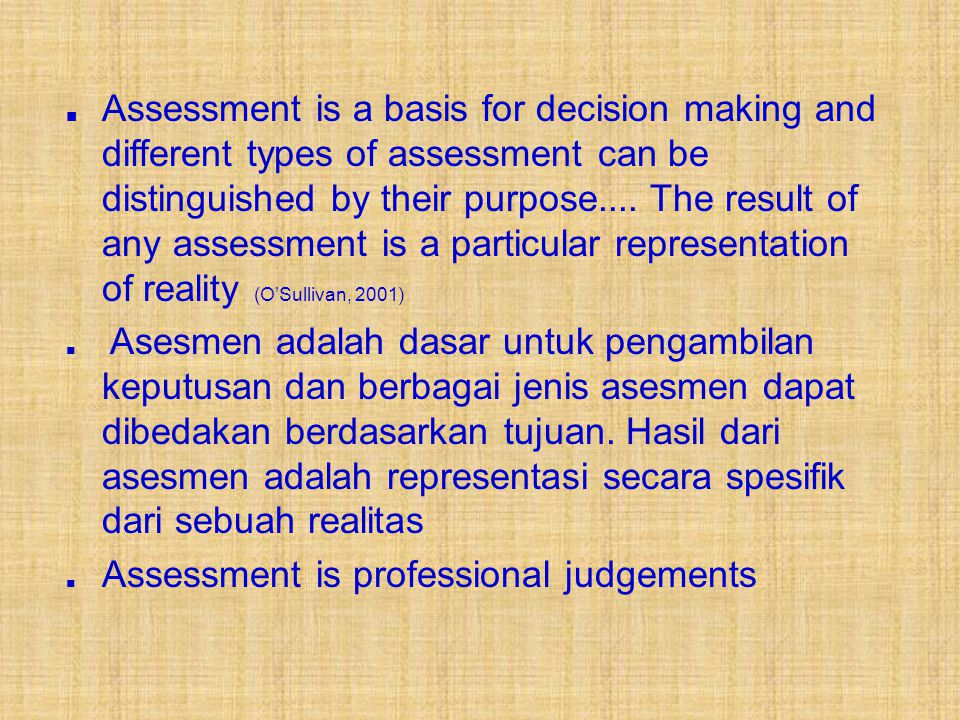 ■ Assessment is a basis for decision making and different types of assessment can be distinguished by their purpose.... The result of any assessment is a particular representation of reality (O'Sullivan, 2001)