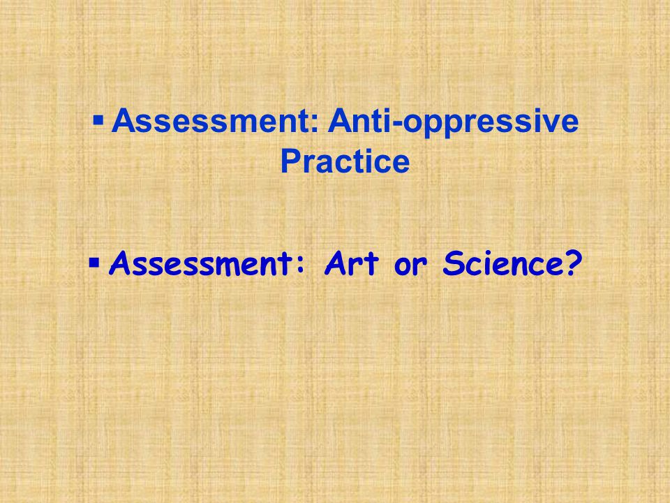 Assessment: Anti-oppressive Practice Assessment: Art or Science