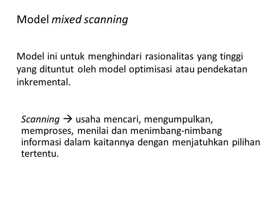 Model mixed scanning Model ini untuk menghindari rasionalitas yang tinggi yang dituntut oleh model optimisasi atau pendekatan inkremental.