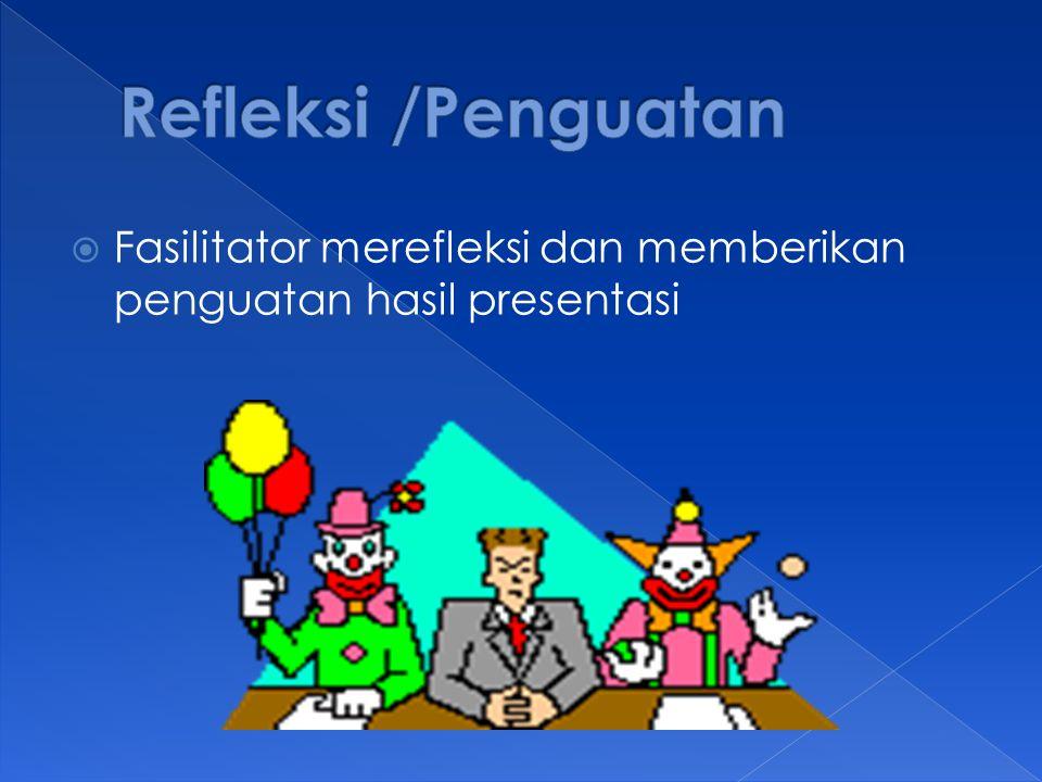Refleksi /Penguatan Fasilitator merefleksi dan memberikan penguatan hasil presentasi