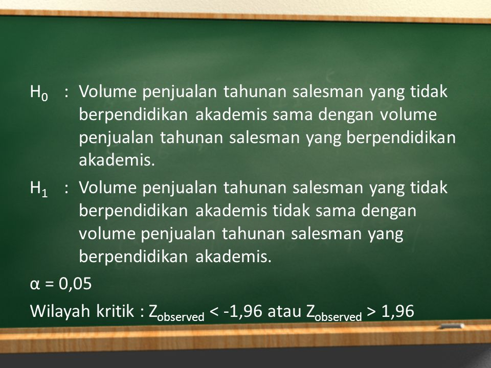 H0 : Volume penjualan tahunan salesman yang tidak berpendidikan akademis sama dengan volume penjualan tahunan salesman yang berpendidikan akademis.