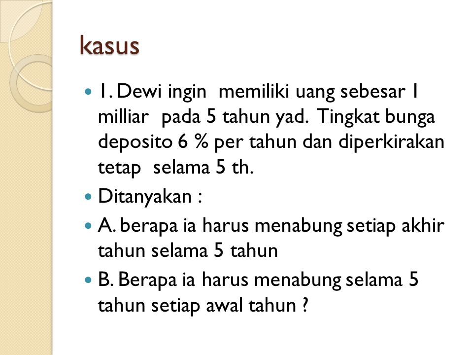 kasus 1. Dewi ingin memiliki uang sebesar 1 milliar pada 5 tahun yad. Tingkat bunga deposito 6 % per tahun dan diperkirakan tetap selama 5 th.