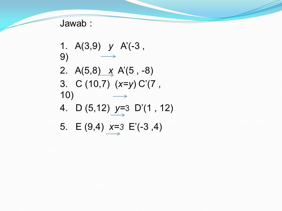 Jawab : 1. A(3,9) y A'(-3 , 9) 2. A(5,8) x A'(5 , -8) 3. C (10,7) (x=y) C'(7 , 10) 4. D (5,12) y=3 D'(1 , 12)