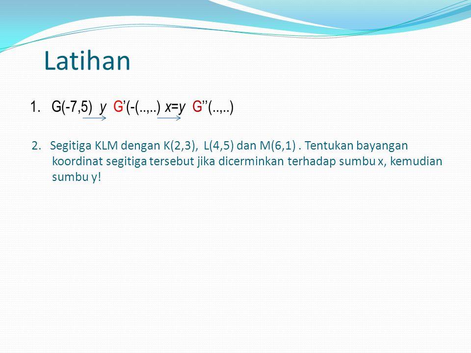 Latihan 1. G(-7,5) y G'(-(..,..) x=y G''(..,..)