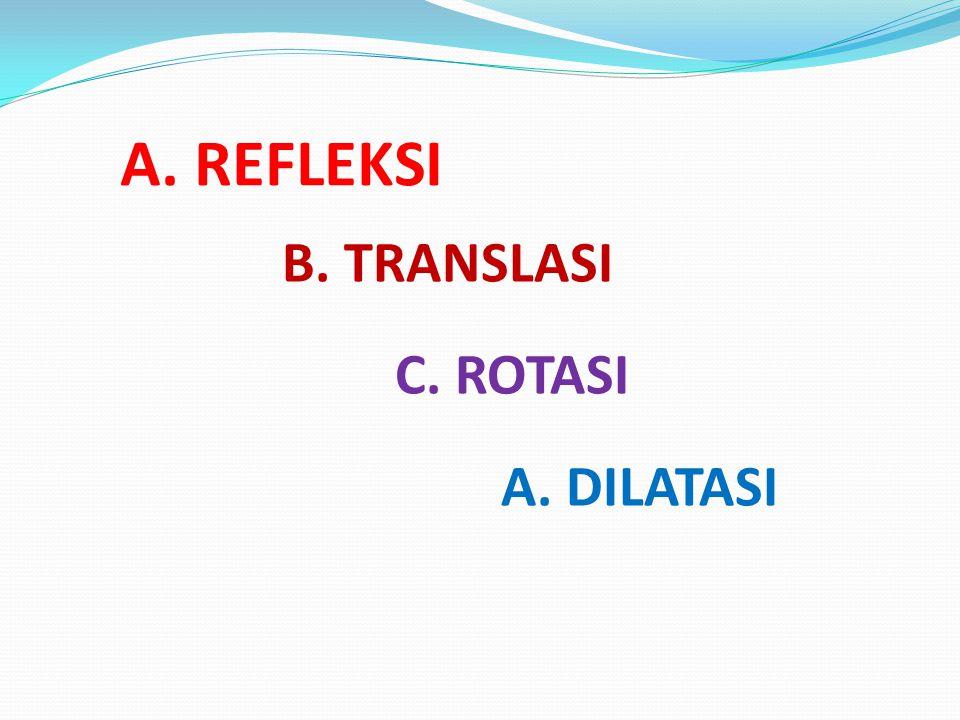 A. REFLEKSI B. TRANSLASI C. ROTASI A. DILATASI