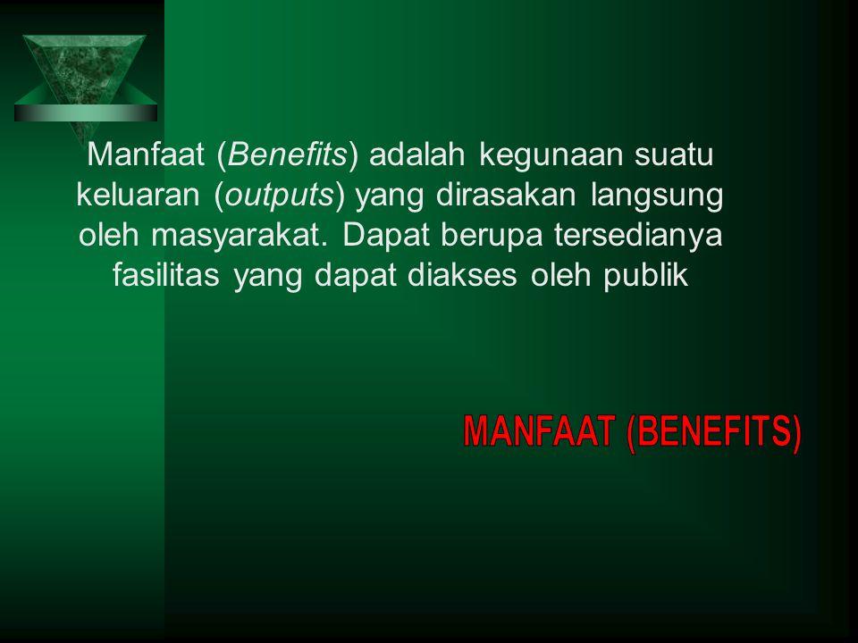 Manfaat (Benefits) adalah kegunaan suatu keluaran (outputs) yang dirasakan langsung oleh masyarakat. Dapat berupa tersedianya fasilitas yang dapat diakses oleh publik