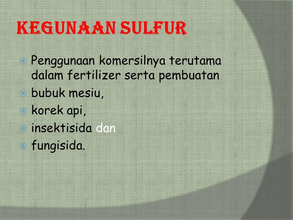 Kegunaan Sulfur Penggunaan komersilnya terutama dalam fertilizer serta pembuatan. bubuk mesiu, korek api,