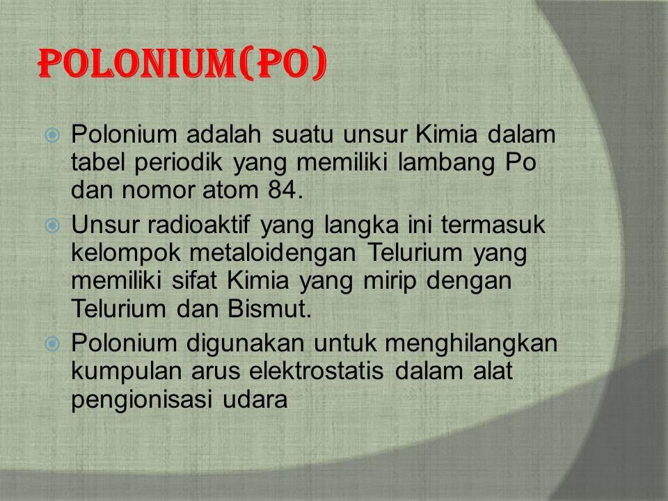 Polonium (Po) Polonium adalah suatu unsur Kimia dalam tabel periodik yang memiliki lambang Po dan nomor atom 84.