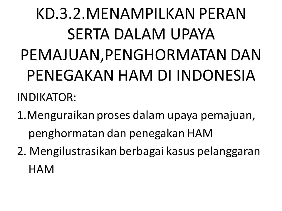 KD.3.2.MENAMPILKAN PERAN SERTA DALAM UPAYA PEMAJUAN,PENGHORMATAN DAN PENEGAKAN HAM DI INDONESIA