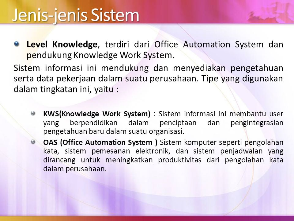 4/5/2017 10:20 PM Jenis-jenis Sistem. Level Knowledge, terdiri dari Office Automation System dan pendukung Knowledge Work System.