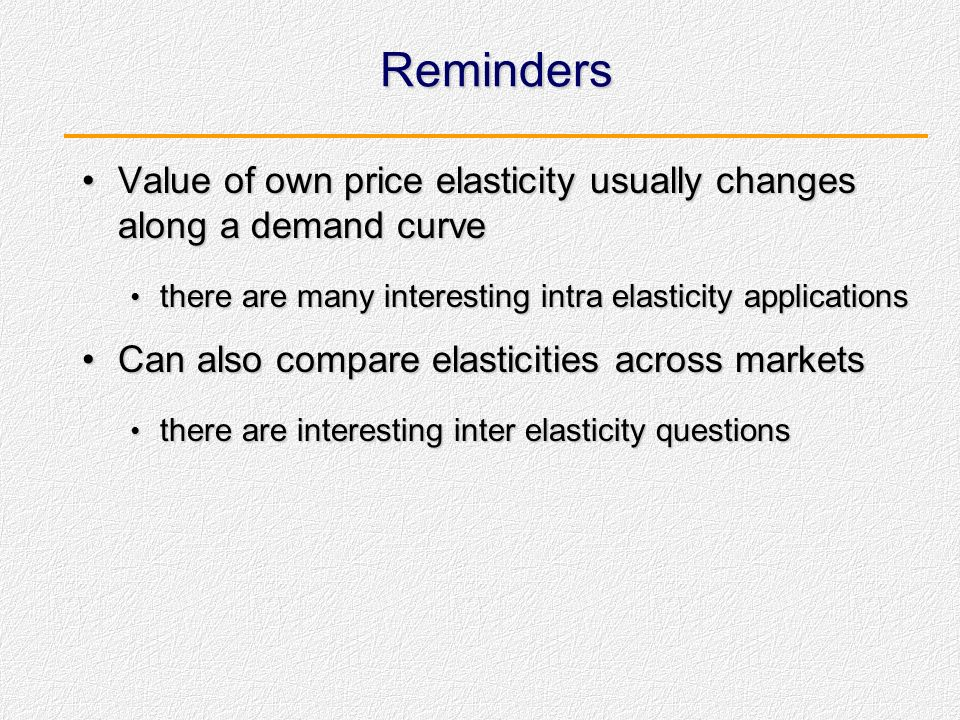 Reminders Value of own price elasticity usually changes along a demand curve. there are many interesting intra elasticity applications.