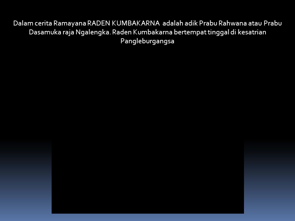 Dalam cerita Ramayana RADEN KUMBAKARNA adalah adik Prabu Rahwana atau Prabu Dasamuka raja Ngalengka.