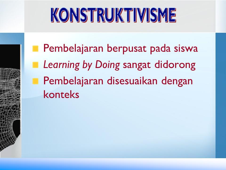KONSTRUKTIVISME Pembelajaran berpusat pada siswa. Learning by Doing sangat didorong.