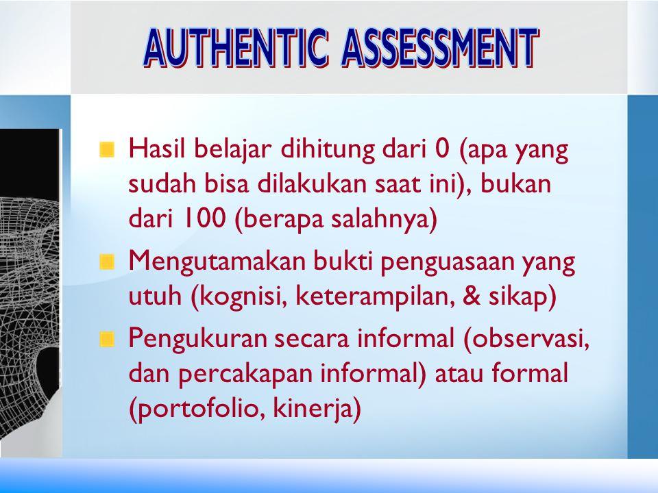 AUTHENTIC ASSESSMENT Hasil belajar dihitung dari 0 (apa yang sudah bisa dilakukan saat ini), bukan dari 100 (berapa salahnya)