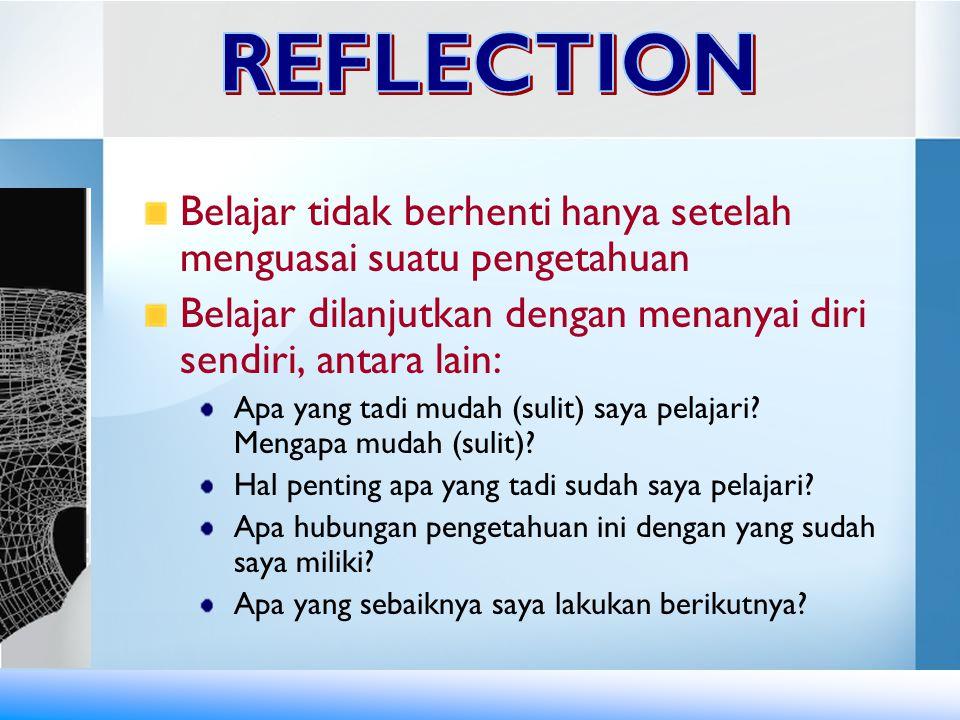 REFLECTION Belajar tidak berhenti hanya setelah menguasai suatu pengetahuan. Belajar dilanjutkan dengan menanyai diri sendiri, antara lain: