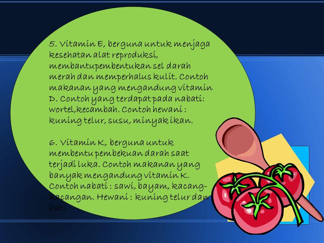 5. Vitamin E, berguna untuk menjaga kesehatan alat reproduksi, membantupembentukan sel darah merah dan memperhalus kulit. Contoh makanan yang mengandung vitamin D. Contoh yang terdapat pada nabati: wortel,kecambah. Contoh hewani : kuning telur, susu, minyak ikan.