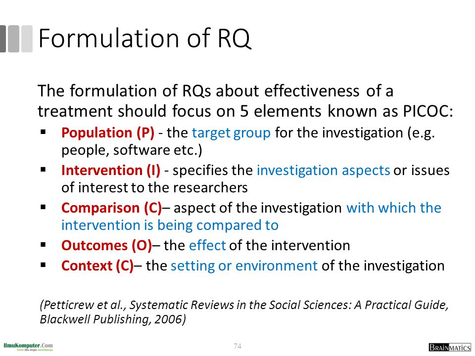 Formulation of RQ The formulation of RQs about effectiveness of a treatment should focus on 5 elements known as PICOC:
