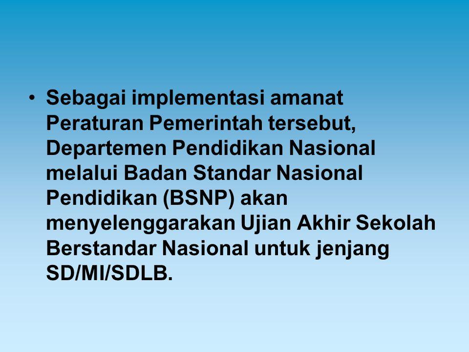 Sebagai implementasi amanat Peraturan Pemerintah tersebut, Departemen Pendidikan Nasional melalui Badan Standar Nasional Pendidikan (BSNP) akan menyelenggarakan Ujian Akhir Sekolah Berstandar Nasional untuk jenjang SD/MI/SDLB.