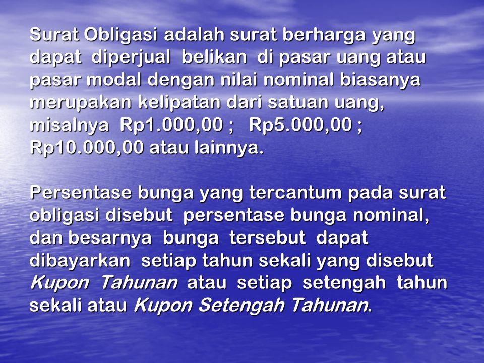 Surat Obligasi adalah surat berharga yang dapat diperjual belikan di pasar uang atau pasar modal dengan nilai nominal biasanya merupakan kelipatan dari satuan uang, misalnya Rp1.000,00 ; Rp5.000,00 ; Rp10.000,00 atau lainnya.