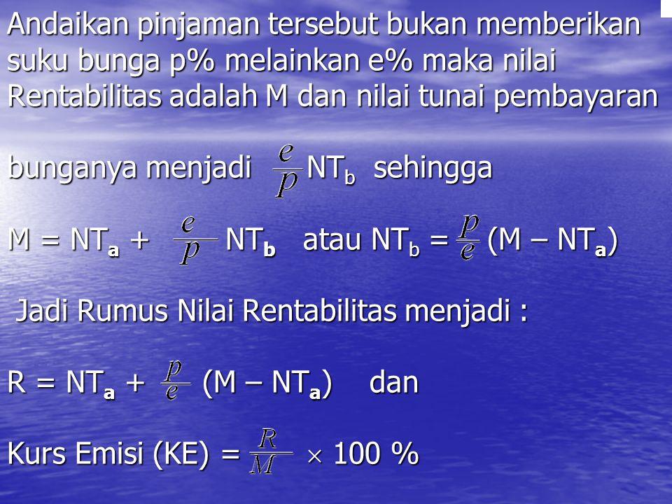 Andaikan pinjaman tersebut bukan memberikan suku bunga p% melainkan e% maka nilai Rentabilitas adalah M dan nilai tunai pembayaran bunganya menjadi NTb sehingga M = NTa + NTb atau NTb = (M – NTa) Jadi Rumus Nilai Rentabilitas menjadi : R = NTa + (M – NTa) dan Kurs Emisi (KE) =  100 %