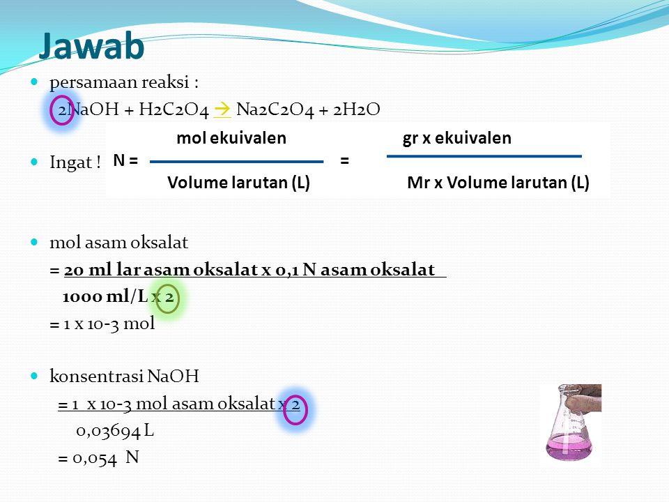 Jawab persamaan reaksi : 2NaOH + H2C2O4  Na2C2O4 + 2H2O Ingat !