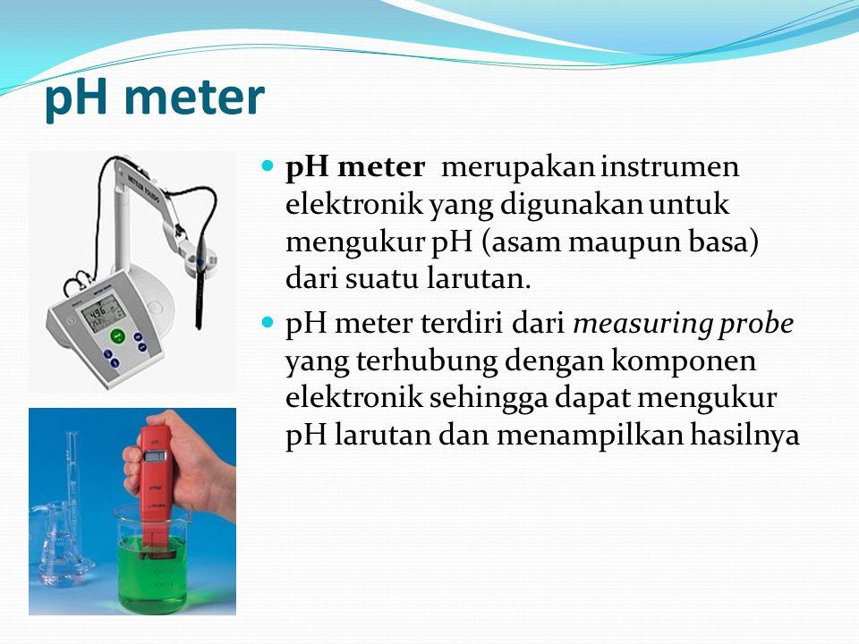 pH meter pH meter merupakan instrumen elektronik yang digunakan untuk mengukur pH (asam maupun basa) dari suatu larutan.