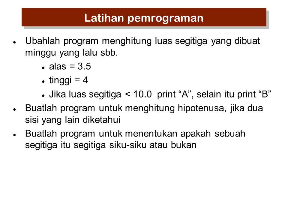 Latihan pemrograman Ubahlah program menghitung luas segitiga yang dibuat minggu yang lalu sbb. alas = 3.5.