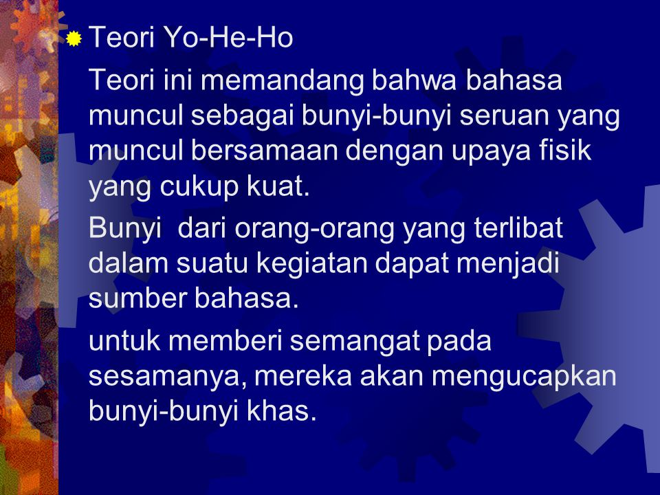 Teori Yo-He-Ho Teori ini memandang bahwa bahasa muncul sebagai bunyi-bunyi seruan yang muncul bersamaan dengan upaya fisik yang cukup kuat.
