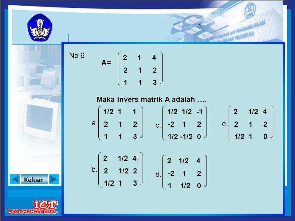No 6 2. 1. 4. A= 2. 1. 2. 1. 1. 3. Maka Invers matrik A adalah …. a. 1/2. 1. 1. c. 1/2.