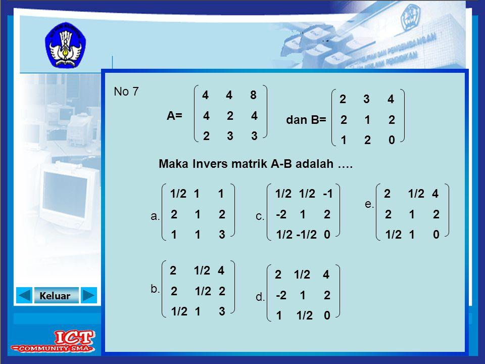 No 7 4. 4. 8. 2. 3. 4. A= 4. 2. 4. dan B= 2. 1. 2. 2. 3. 3. 1. 2. Maka Invers matrik A-B adalah ….