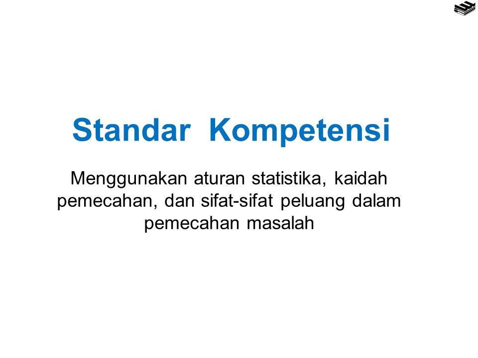 Standar Kompetensi Menggunakan aturan statistika, kaidah pemecahan, dan sifat-sifat peluang dalam pemecahan masalah.